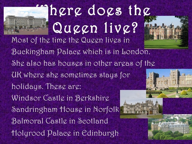 Where does the       Queen live?Most of the time the Queen lives inBuckingham Palace which is in London.She also has house...