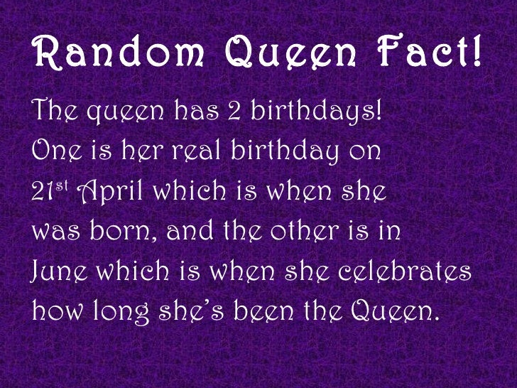 Random Queen Fact!The queen has 2 birthdays!One is her real birthday on21st April which is when shewas born, and the other...