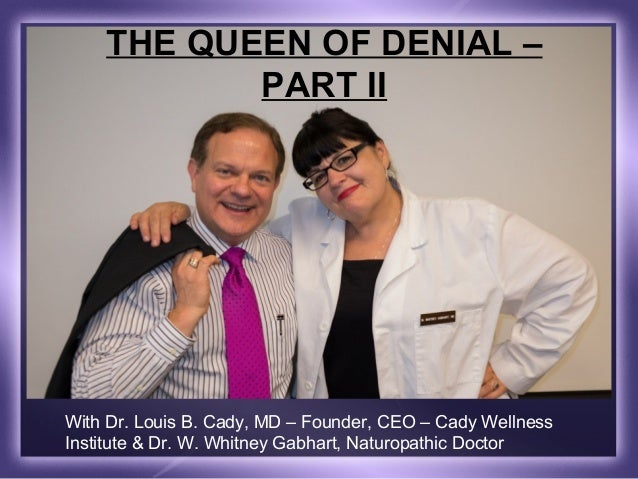 THE QUEEN OF DENIAL –           PART IIWith Dr. Louis B. Cady, MD – Founder, CEO – Cady WellnessInstitute & Dr. W. Whitney...