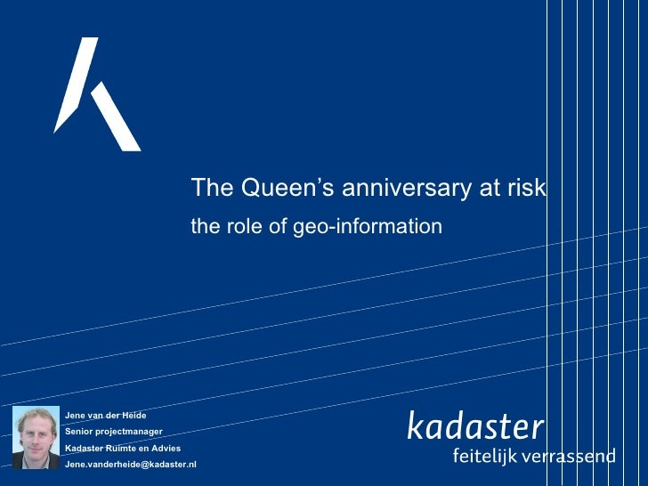 The Queen's anniversary at risk the role of geo-information Jene van der Heide  Senior projectmanager Kadaster Ruimte en A...
