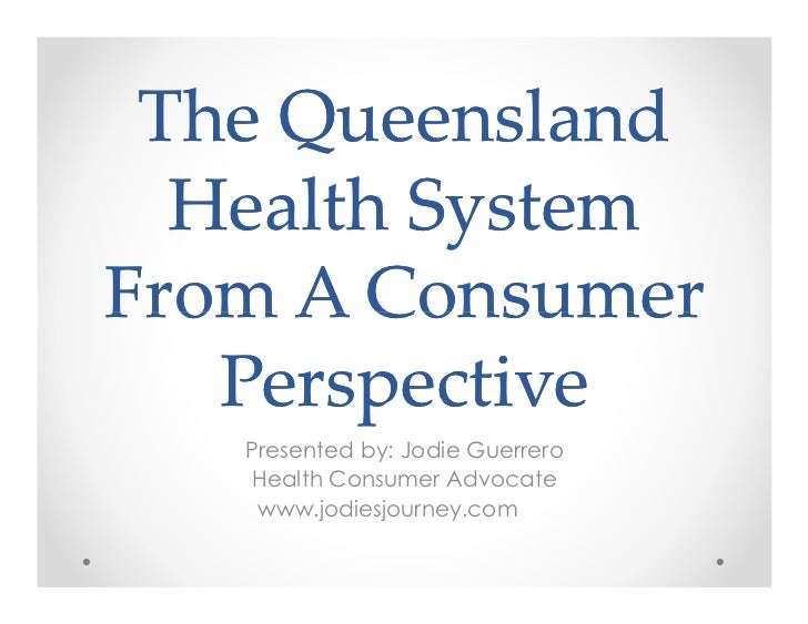 The Queensland  Health SystemFrom A Consumer   Perspective   Presented by: Jodie Guerrero   Health Consumer Advocate    ww...
