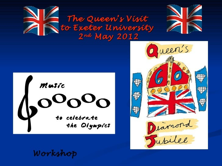 The Queen's Visit     to Exeter University         2 nd May 2012Workshop