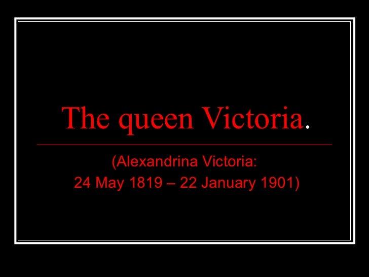 The queen Victoria . (Alexandrina Victoria: 24 May 1819 – 22 January 1901)