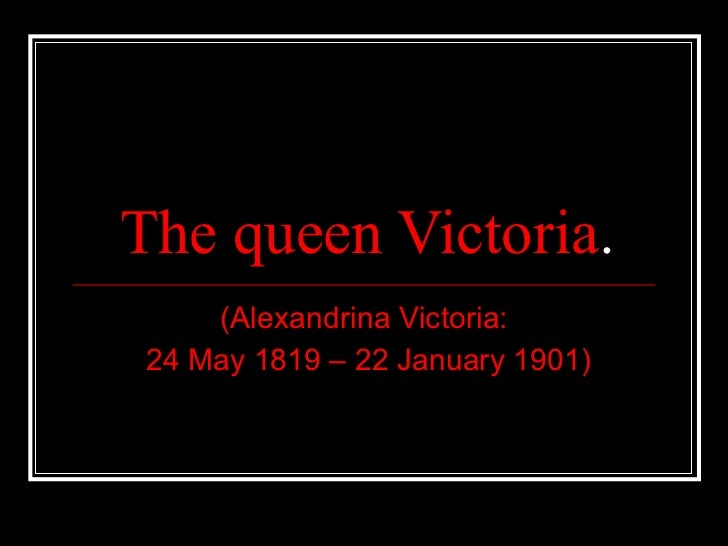 The queen Victoria . (Alexandrina Victoria: 24 May 1819 – 22 January 1901)