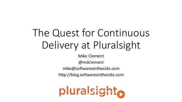 The Quest for Continuous Delivery at Pluralsight Mike Clement @mdclement mike@softwareontheside.com http://blog.softwareon...