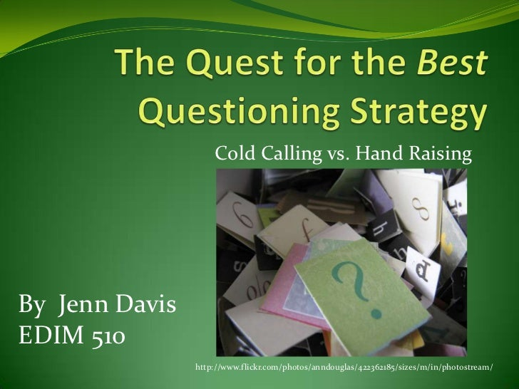 The Quest for the Best Questioning Strategy<br />Cold Calling vs. Hand Raising<br />By  Jenn Davis<br />EDIM 510<br />http...