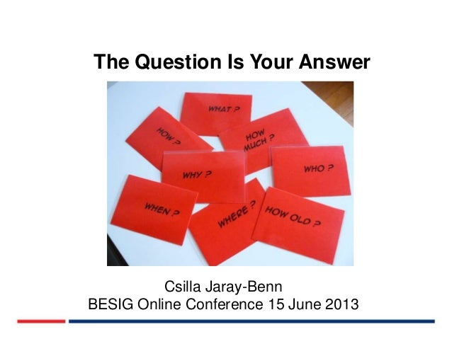 The Question Is Your Answer  Csilla Jaray-Benn BESIG Online Conference 15 June 2013