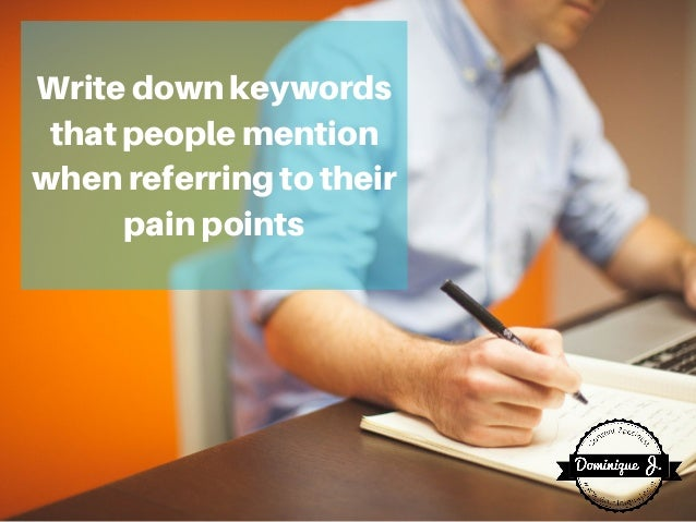 Writedownkeywords thatpeoplemention whenreferringtotheir painpoints