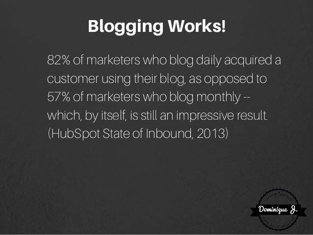 BloggingWorks! 82% of marketers who blog daily acquired a customer using their blog, as opposed to 57% of marketers who bl...