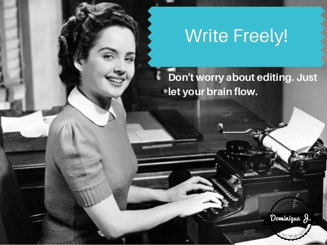 Write Freely! Don'tworryaboutediting.Just letyourbrainflow.