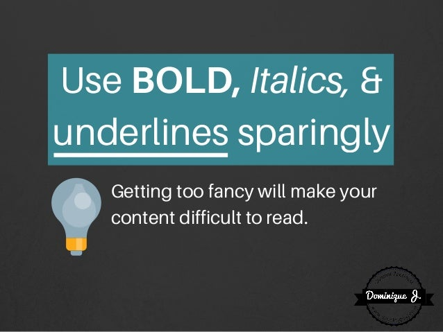 Use BOLD,Italics, & underlines sparingly Getting too fancy will make your content difficult to read.