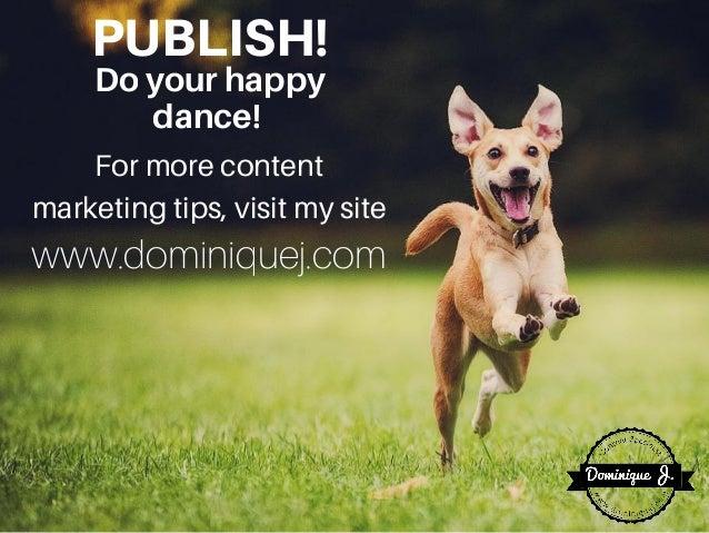 PUBLISH!Doyourhappy dance! For more content marketing tips, visit my site www.dominiquej.com
