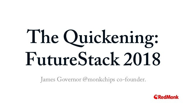 The Quickening: FutureStack 2018 James Governor @monkchips co-founder.