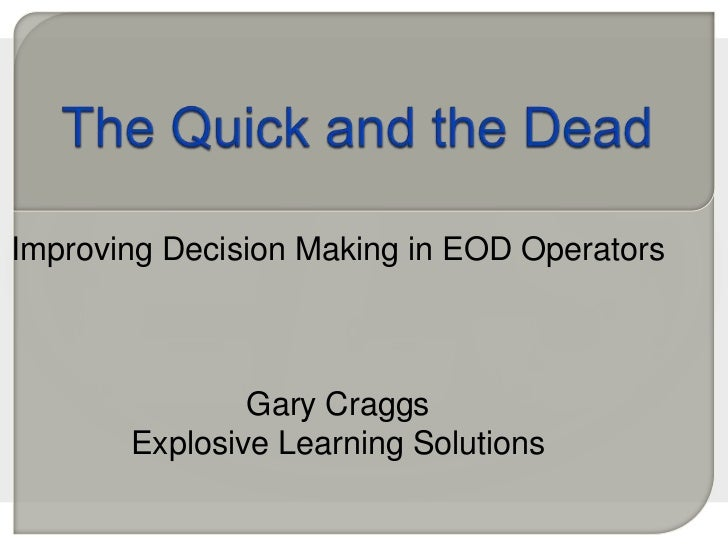 The Quick and the Dead<br />Improving Decision Making in EOD Operators<br />Gary Craggs<br />Explosive Learning Solutions<...