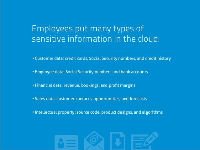 Employees put many types of sensitive information in the cloud: • Customer data: credit cards, Social Security numbers, an...