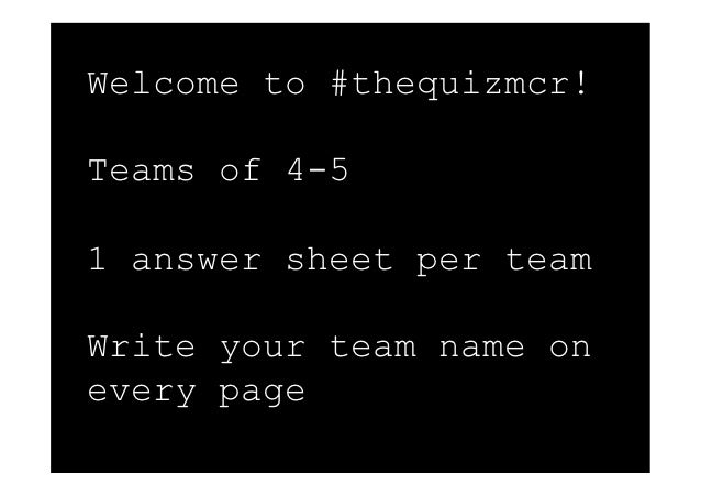 Welcome to #thequizmcr!Teams of 4-51 answer sheet per teamWrite your team name onevery page