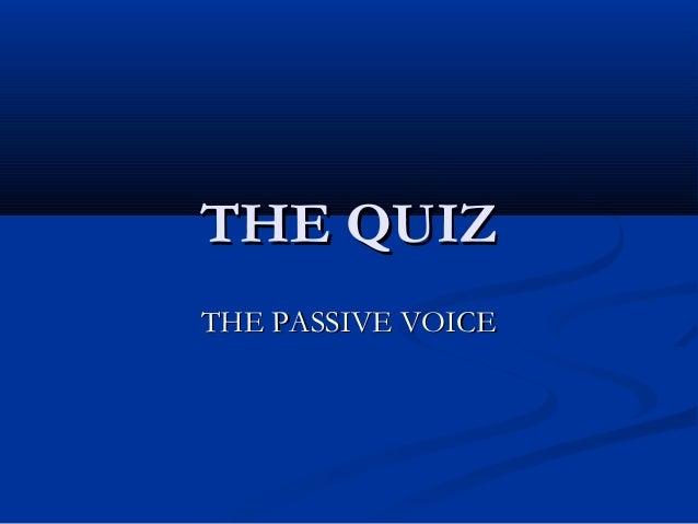 THE QUIZTHE QUIZ THE PASSIVE VOICETHE PASSIVE VOICE