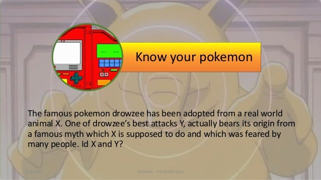 Know your pokemon The famous pokemon drowzee has been adopted from a real world animal X. One of drowzee's best attacks Y,...