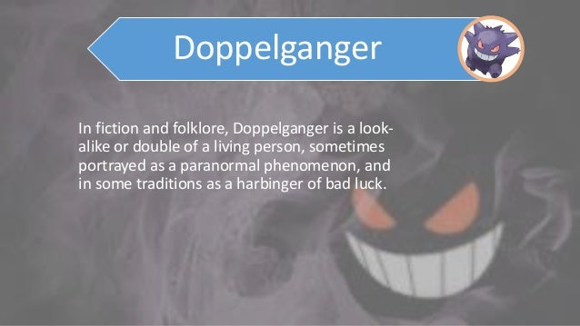 In fiction and folklore, Doppelganger is a look- alike or double of a living person, sometimes portrayed as a paranormal p...