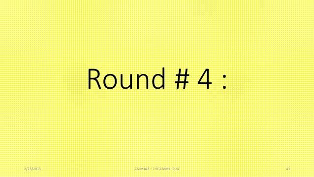Round # 4 : 2/13/2015 ANIMAZE : THE ANIME QUIZ 43