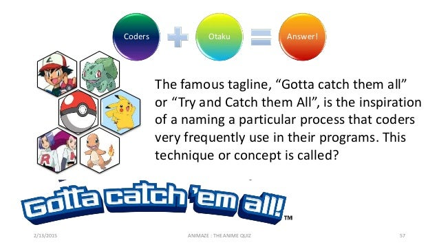 """Coders Otaku Answer! 2/13/2015 ANIMAZE : THE ANIME QUIZ 57 The famous tagline, """"Gotta catch them all"""" or """"Try and Catch th..."""