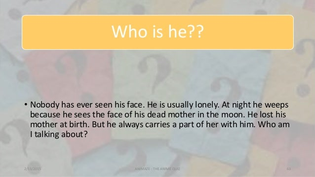Who is he?? • Nobody has ever seen his face. He is usually lonely. At night he weeps because he sees the face of his dead ...