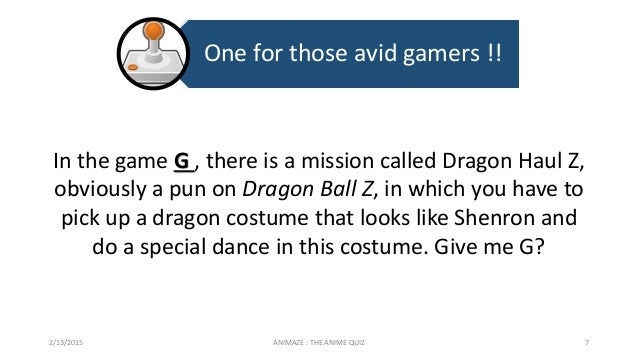 One for those avid gamers !! 2/13/2015 ANIMAZE : THE ANIME QUIZ 7 In the game G , there is a mission called Dragon Haul Z,...