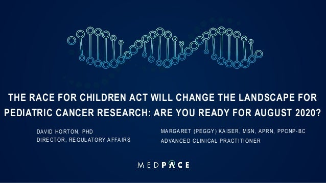 THE RACE FOR CHILDREN ACT WILL CHANGE THE LANDSCAPE FOR PEDIATRIC CANCER RESEARCH: ARE YOU READY FOR AUGUST 2020? DAVID HO...