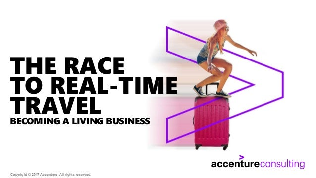 Copyright © 2017 Accenture All rights reserved. THE RACE TO REAL-TIME TRAVELBECOMING A LIVING BUSINESS