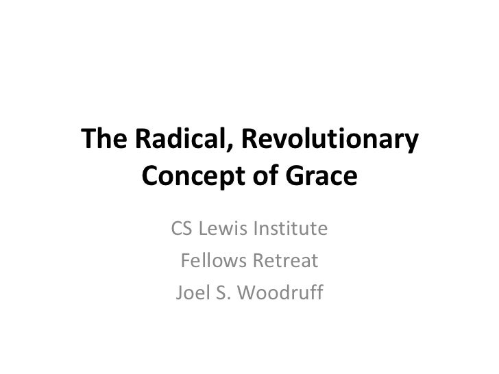 The Radical, Revolutionary    Concept of Grace      CS Lewis Institute       Fellows Retreat      Joel S. Woodruff