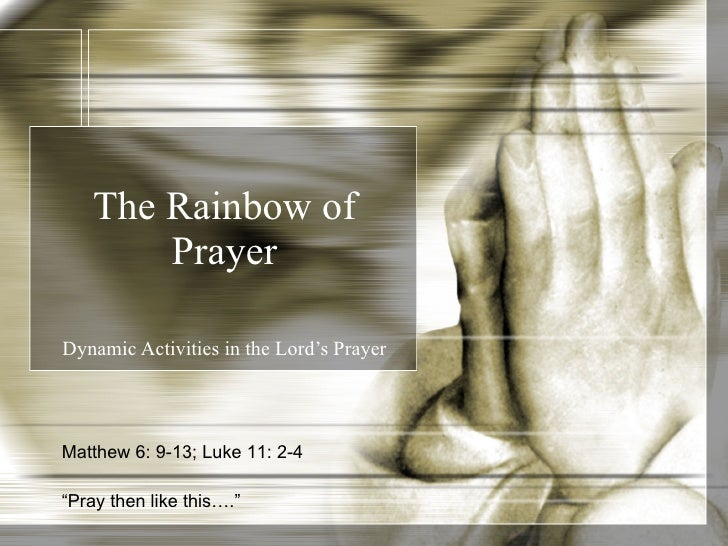 "The Rainbow of Prayer Dynamic Activities in the Lord's Prayer Matthew 6: 9-13; Luke 11: 2-4 "" Pray then like this…."""
