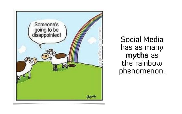 Social Media has as many myths as the rainbow phenomenon.