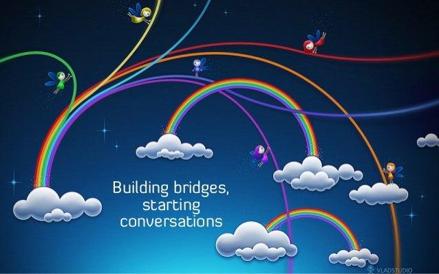 Building bridges, starting conversations