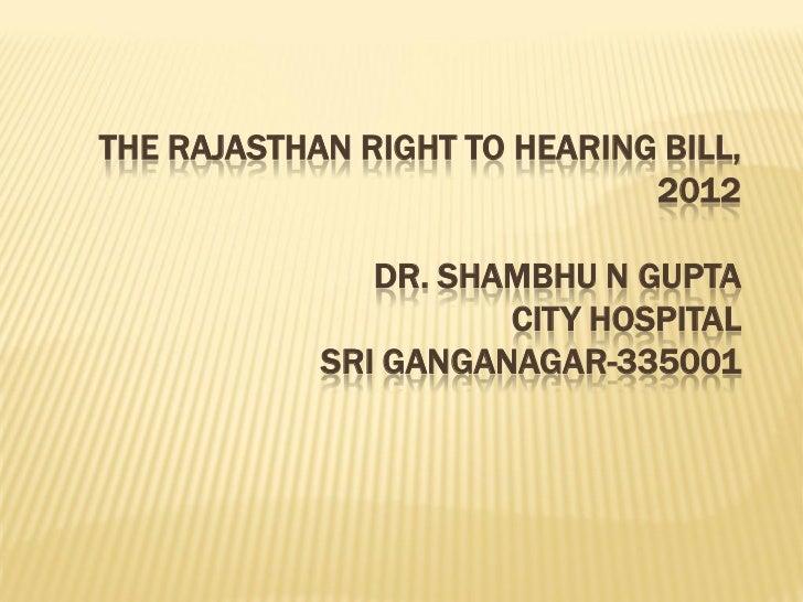 THE RAJASTHAN RIGHT TO HEARING BILL,                              2012               DR. SHAMBHU N GUPTA                  ...