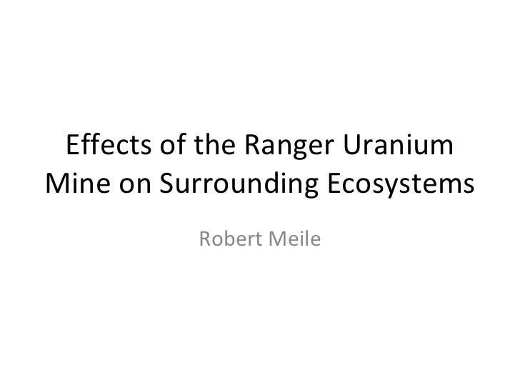 Effects of the Ranger Uranium Mine on Surrounding Ecosystems  Robert Meile