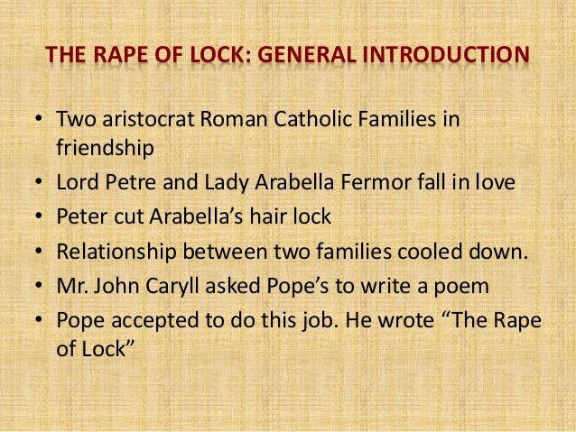 rape of the lock satire Satire has other purposes as well, originally pope's 'the rape of the lock' was used to show young aristocracy of an upper class english court how foolish they had been in letting an event of such pitiful and harmless actions escalate into a topic of up most outrage within civilised society, even the title of pope's 'the rape of the .