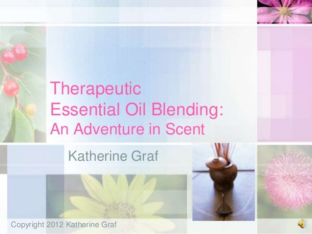 Therapeutic          Essential Oil Blending:          An Adventure in Scent               Katherine GrafCopyright 2012 Kat...