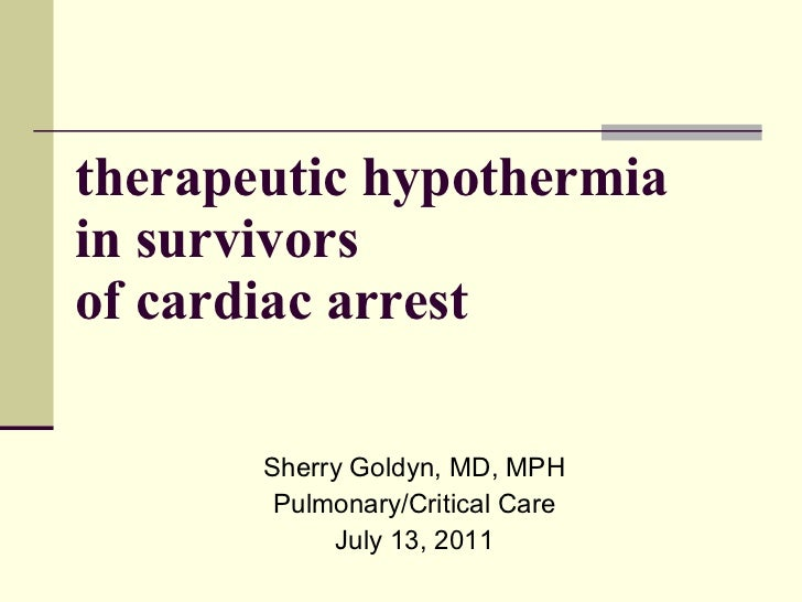 therapeutic hypothermia in survivors  of cardiac arrest Sherry Goldyn, MD, MPH Pulmonary/Critical Care July 13, 2011