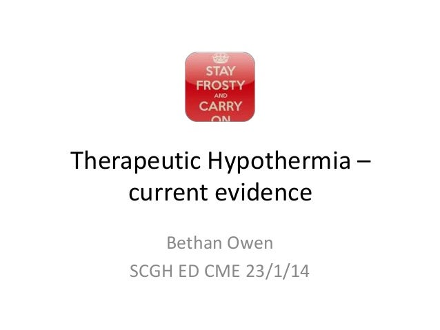 Therapeutic Hypothermia – current evidence Bethan Owen SCGH ED CME 23/1/14