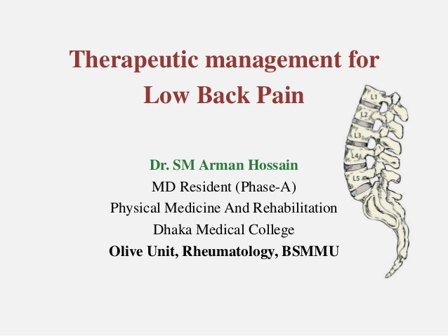 Therapeutic management for Low Back Pain Dr. SM Arman Hossain MD Resident (Phase-A) Physical Medicine And Rehabilitation D...