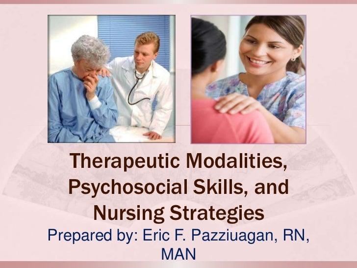 Therapeutic Modalities,  Psychosocial Skills, and    Nursing StrategiesPrepared by: Eric F. Pazziuagan, RN,               ...
