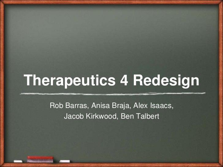 Therapeutics 4 Redesign<br />Rob Barras, AnisaBraja, Alex Isaacs, <br />Jacob Kirkwood, Ben Talbert <br />