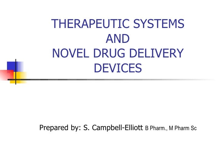 THERAPEUTIC SYSTEMS AND NOVEL DRUG DELIVERY DEVICES Prepared by: S. Campbell-Elliott  B Pharm., M Pharm Sc