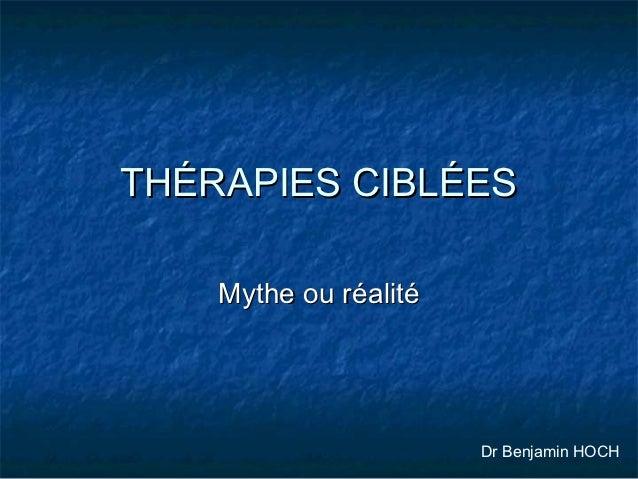 THÉRAPIES CIBLÉES    Mythe ou réalité                       Dr Benjamin HOCH