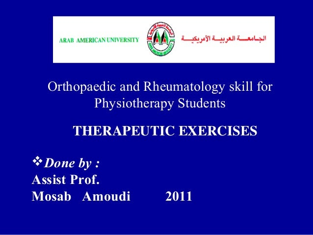 THERAPEUTIC EXERCISES Orthopaedic and Rheumatology skill for Physiotherapy Students Done by : Assist Prof. Mosab Amoudi 2...