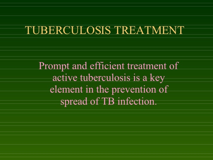 TUBERCULOSIS TREATMENT Prompt and efficient treatment of active tuberculosis is a key element in the prevention of spread ...