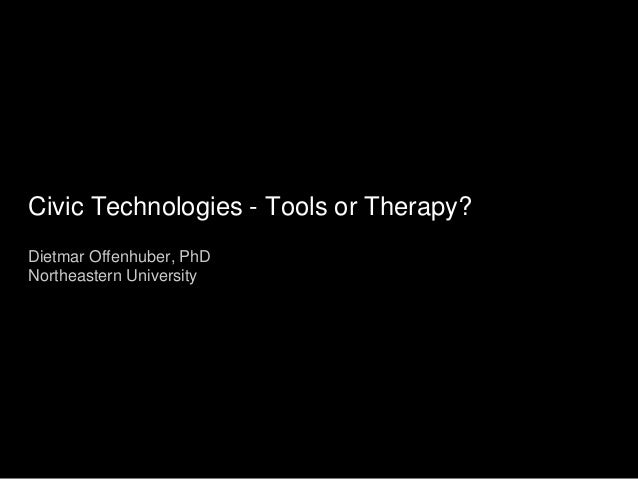 Civic Technologies - Tools or Therapy? Dietmar Offenhuber, PhD Northeastern University