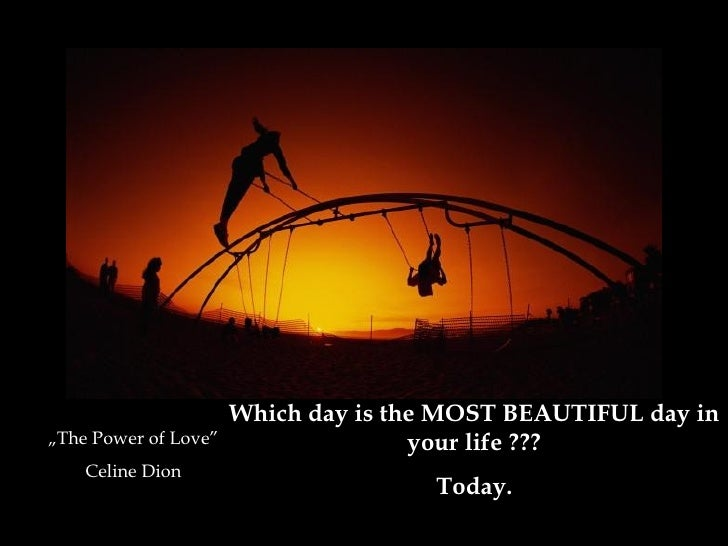 "Which day is the MOST BEAUTIFUL day in your life  ??? Today . "" The  Po wer of Love "" Celine Dion"