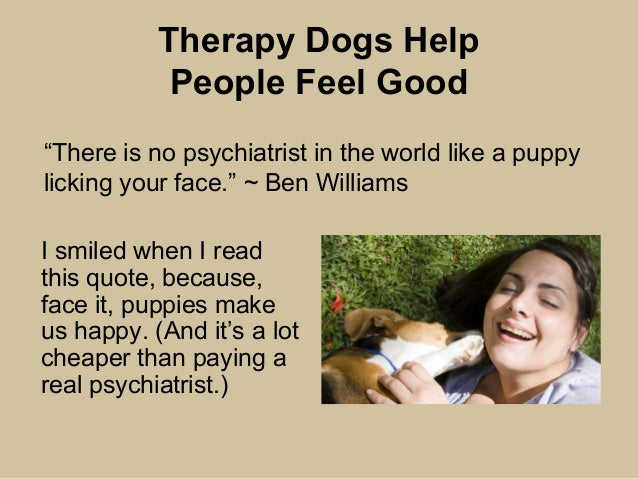 Therapy Dogs Help People Feel Good I smiled when I read this quote, because, face it, puppies make us happy. (And it's a l...