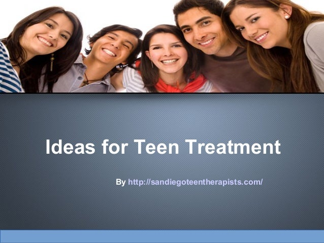 Ideas for Teen Treatment By http://sandiegoteentherapists.com/